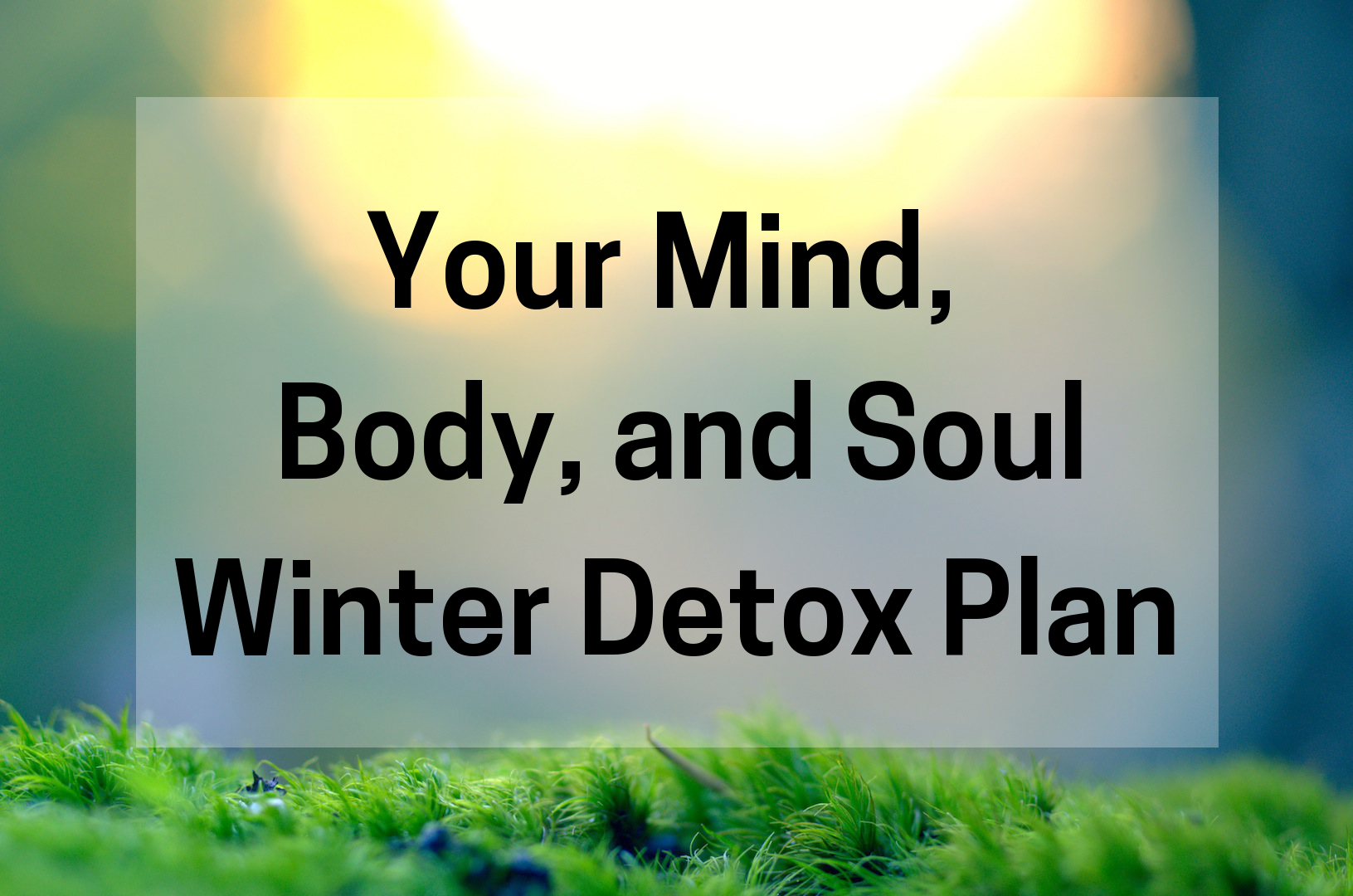 Your Mind, Body, and Soul Winter Detox Plan | www.Xperimentsinliving.com