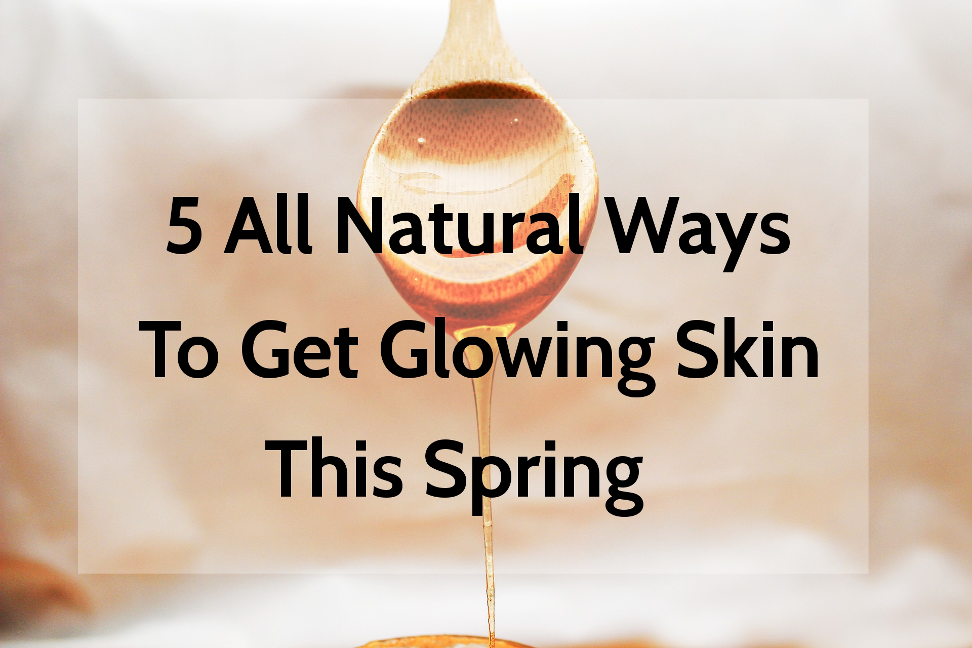 5 All Natural Ways To Get Glowing Skin This Spring | www.xperimentsinliving.com
