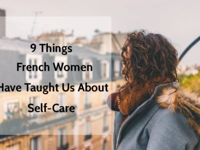 9 Things French Women Have Taught Us About Self-Care | www.xperimentsinliving.com